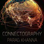 Connectography Mapping the Future of Global Civilization, Parag Khanna