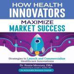 How Health Innovators Maximize Market Success, Dr. Roxie Mooney