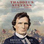 Thaddeus Stevens Civil War Revolutionary, Fighter for Racial Justice, Bruce Levine