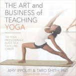 The Art and Business of Teaching Yoga The Yoga Professional's Guide to a Fulfilling Career, Amy Ippoliti