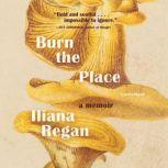 Burn the Place A Memoir, Iliana Regan