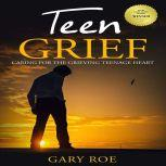 Teen Grief: Caring for the Grieving Teenage Heart, Gary Roe