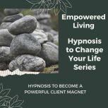 Hypnosis to Become a Powerful Client Magnet Rewire Your Mindset And Get Fast Results With Hypnosis!, Empowered Living