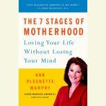 The 7 Stages of Motherhood Loving Your Life without Losing Your Mind, Ann Pleshette Murphy