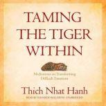 Taming the Tiger Within Meditations on Transforming Difficult Emotions, Thich Nhat Hanh