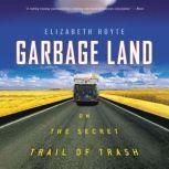 Garbage Land On the Secret Trail of Trash, Elizabeth Royte