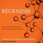 Regenesis How Synthetic Biology Will Reinvent Nature and Ourselves, George M. Church