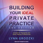 Building Your Ideal Private Practice A Guide for Therapists and Other Healing Professionals, Lynn Grodzki