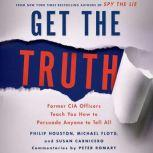 Get the Truth Former CIA Officers Teach You How to Persuade Anyone to Tell All, Philip Houston