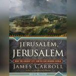 Jerusalem, Jerusalem How the Ancient City Ignited Our Modern World, James Carroll