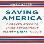 Saving America Seven Proven Steps to Making Government Deliver Great Results, Mark Aesch