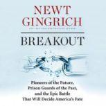 Breakout Pioneers of the Future, Prison Guards of the Past, and the Epic Battle That Will Decide Americas Fate, Newt Gingrich