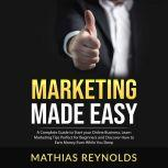 Marketing Made Easy: A Complete Guide to Start your Online Business, Learn Marketing Tips Perfect for Beginners and Discover How to Earn Money Even While You Sleep, Mathias Reynolds