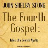 The Fourth Gospel Tales of a Jewish Mystic, John Shelby Spong