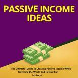 Passive Income Ideas:  The Ultimate Guide to Creating Passive Income While Traveling the World and Having Fun, Jay Lorin