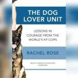The Dog Lover Unit Lessons in Courage from the Worlds K9 Cops, Rachel Rose