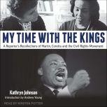 My Time With The Kings A Reporter's Recollections of Martin, Coretta and the Civil Rights Movement, Kathryn Johnson