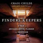 Finders Keepers A Tale of Archaeological Plunder and Obsession, Craig Childs