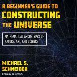 A Beginner's Guide to Constructing the Universe Mathematical Archetypes of Nature, Art, and Science, Michael S. Schneider