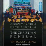 Accompany Them with Singing The Christian Funeral, Thomas G. Long