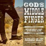 God's Middle Finger Into the Lawless Heart of the Sierra Madre, Richard Grant