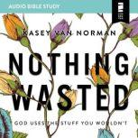 Nothing Wasted: Audio Bible Studies God Uses the Stuff You Wouldn't, Kasey Van Norman