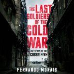 The Last Soldiers of the Cold War The Story of the Cuban Five, Fernando Morais