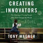 Creating Innovators The Making of Young People Who Will Change the World, Tony Wagner