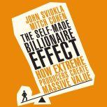 The Self-Made Billionaire Effect How Extreme Producers Create Massive Value, John Sviokla