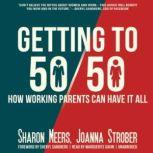 Getting to 50/50 How Working Parents Can Have It All, Sharon Meers and Joanna Strober; Foreword by Sheryl Sandberg
