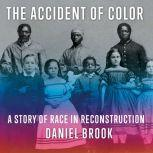 The Accident of Color A Story of Race in Reconstruction, Daniel Brook