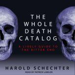 The Whole Death Catalog A Lively Guide to the Bitter End, Harold Schechter