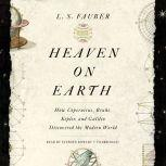 Heaven on Earth How Copernicus, Brahe, Kepler, and Galileo Discovered the Modern World, L. S. Fauber