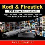 Kodi & Firestick TV How to Install: Apps, Addons, APK, Download, Updates, and Builds Complete User Guide, Jake Simone