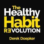 The Healthy Habit Revolution: Create Better Habits in 5 Minutes a Day, Derek Doepker