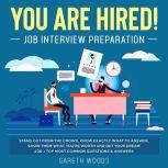 You Are Hired! Job Interview Preparation Stand Out From the Crowd, Know Exactly What to Answer, Show Them What You're Worth and Get Your Dream Job + Top Most Common Questions & Answers, Gareth Woods