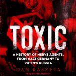 Toxic A History of Nerve Agents, From Nazi Germany to Putin's Russia, Dan Kaszeta