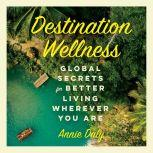 Destination Wellness A Little Book for Rest and Relaxion Anywhere in the World, Annie Daly