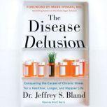 The Disease Delusion Conquering the Causes of Chronic Illness for a Healthier, Longer, and Happier Life, Dr. Jeffrey S. Bland