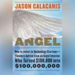 Angel How to Invest in Technology Startups-Timeless Advice from an Angel Investor Who Turned $100,000 into $100,000,000, Jason Calacanis