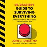 Dr. Disaster's Guide to Surviving Everything Essential Advice for Any Situation Life Throws Your Way, John Torres