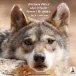 Brown Wolf, and Other Short Stories, Jack London