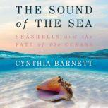 The Sound of the Sea Seashells and the Fate of the Oceans, Cynthia Barnett