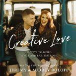Creative Love 10 Ways to Build a Fun and Lasting Love, Jeremy Roloff