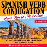 Spanish Verb Conjugation And Tenses Practice Volume VI Learn Spanish Verb Conjugation With Step By Step Spanish Examples Quick And Easy In Your Car Lesson By Lesson, Authentic Language Books