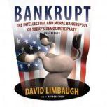 Bankrupt The Intellectual and Moral Bankruptcy of the Democratic Party, David Limbaugh