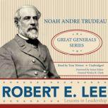 Robert E. Lee Lessons in Leadership: Great Generals Series, Noah Andre Trudeau