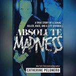 Absolute Madness A True Story of a Serial Killer, Race, and a City Divided, Catherine Pelonero
