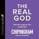 The Real God How He Longs for You to See Him, Chip R. Ingram