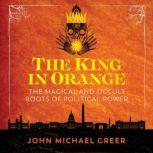 The King in Orange The Magical and Occult Roots of Political Power, John Michael Greer